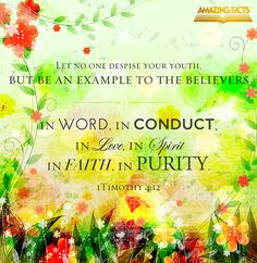 Let no man despise thy youth; but be thou an example of the believers, in word, in conversation, in charity, in spirit, in faith, in purity.1 Timothy 4:12