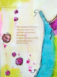 The moment between what you once were and who you are becoming, is where the dance of life takes place.