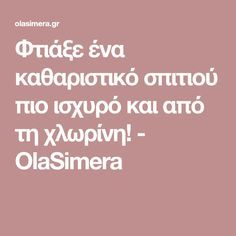 Φτιάξε ένα καθαριστικό σπιτιού πιο ισχυρό και από τη χλωρίνη! - OlaSimera