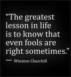 The greatest lesson in life is to know that even fools are right sometimes. ~Winston Churchill