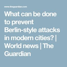 What can be done to prevent Berlin-style attacks in modern cities? | World news | The Guardian