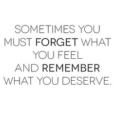 Sometimes you must FORGET what you feel and REMEMBER what you deserve...