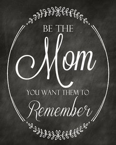 """Be the mom you want them to remember."""