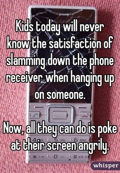 """""""Kids today will never know the satisfaction of slamming down the phone receiver when hanging up on someone. Now, all they can do is poke at their screen angrily."""""""