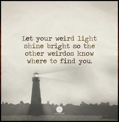 Let your weird light shine bright so the other weirdos know where to find you.