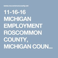11-16-16 MICHIGAN EMPLOYMENT  ROSCOMMON COUNTY, MICHIGAN COUNTY EMPLOYMENT http://www.roscommoncounty.net/Jobs.aspx