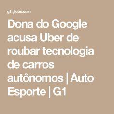 Dona do Google acusa Uber de roubar tecnologia de carros autônomos | Auto Esporte | G1