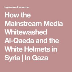 How the Mainstream Media Whitewashed Al-Qaeda and the White Helmets in Syria   In Gaza