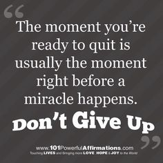 Don't quit!!! Let miracles happen.
