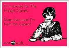 LOL someone told me im only excited about the hunger games because i would live in the capitol lol