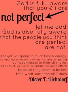 """God is fully aware that you and I are not perfect. Let me add God is also fully aware that the people you think are perfect are not.  And yet we spend so much time and energy comparing ourselves to others - usually our weaknesses to their strengths. As a result, we never celebrate our good efforts because they seem to be less than what someone else does."" - Dieter F. Uchtdorf"