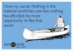I+love+my+canoe.+Nothing+in+the+material+world+has+cost+less;+nothing+has+afforded+me+more+opportunity+to+flee+that+world.