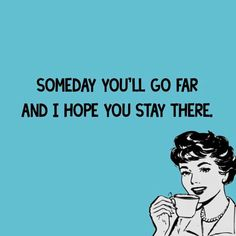 Someday you'll go far and I hope you stay there. Kinda might want to say this to some students sometimes. Sarcastic Quotes, Funny Quotes, Life Quotes, Funny Memes, Hilarious, It's Funny, I Love To Laugh, For Facebook, Twisted Humor