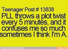 hahaaha, makes sense, i watch the liars all the time, and i know all their secrets, maybe i am A, except i don't want to kill Ali...