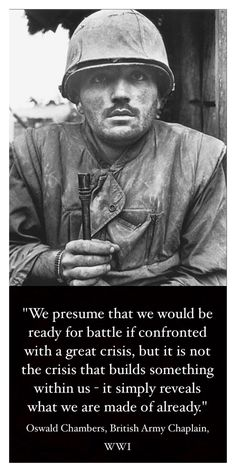 """""""We presume that we would be ready for battle if confronted with a great crisis, but it is not the crisis that builds something within ust simply reveals what we are made of already. Army Chaplain, Oswald Chambers, Like You, Let It Be, Warrior Spirit, Build Something, British Army, Wwi, Anonymous"""
