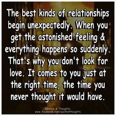 The best kinds of relationships begin unexpectedly. When you get the astonished feeling & everything happens so suddenly. That's why you don't look for love. It comes to you just at the right time; the time you never thought it would have.