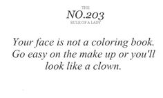"""Rules of a Lady no 203. """"Your face is not a coloring book. Go easy on the make up or you'll look like a clown."""""""