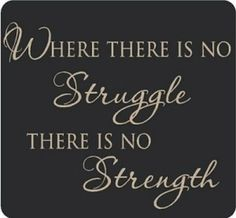 you can't have strength without working through the struggle