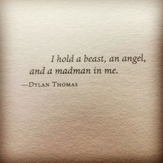 """I hold a beast, an angel and a madman in me"" -Dylan Thomas. Would be an incredible quote for a tattoo."