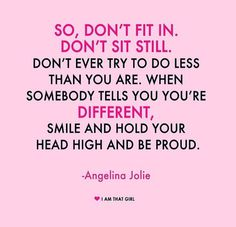 So, don't fit in. Don't sit still. Don't ever try to do less than you are. When somebody tells you you're different, smile and hold your head high and be proud. - Angelina Jolie