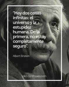 Hay dos cosas infinitas: El universo y la estupidez humana. de la primera, no estoy completamente seguro. - Albert Einstein