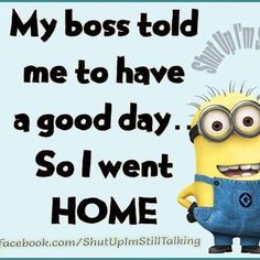 Life quote : Life : My Boss Told Me To Have A Good Day So I Went Home funny quotes quote work funny quote funny quotes funny sayings humor minion minions minion quotes Funny Minion Memes, Minions Quotes, Minion Humor, Minion Sayings, Minions Images, Life Quotes Love, Work Quotes, Quotes 2016, Quote Life