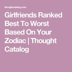 Girlfriends Ranked Best To Worst Based On Your Zodiac | Thought Catalog