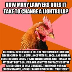 How many lawyers does it take to change a lightbulb? Electrical work should only be performed by licensed electrician in full compliance with all local and federal construction codes. If said electrician is additionally an attorney duly qualified and admi