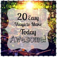 20 Easy Ways to Make Today Awesome. What's your favorite way to make today awesome??