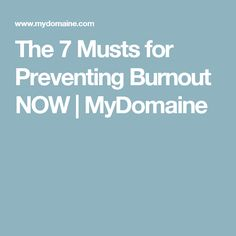 The 7 Musts for Preventing Burnout NOW | MyDomaine