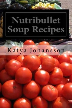 Nutribullet Soup Recipes: Top 50 Quick & Easy-To-Prepare Nutribullet Soup Recipes For A Balanced And