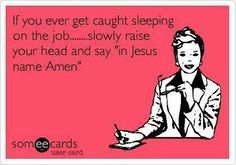 """If you ever get caught sleeping on the job...slowly raise your head and say """"in Jesus name Amen"""" ROTFL"""