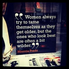 Women always try to tame themselves as they get older, but the ones who look best are often a bit wilder  Miuccia Prada  How very true - ok gals, time to get it going!!