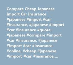 Compare Cheap Japanese Import Car Insurance #japanese #import #car #insurance, #japanese #import #car #insurance #quote, #japanese #compare #import #car #insurance, #japanese #import #car #insurance #online, #cheap #japanese #import #car #insurance, #japanese #import #cars, #japanese #import #car #cover, #japanese #import #car #insu…