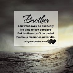 Brother .. You went away so suddenly, no time to say goodbye But brothers can't be parted Precious memories never die.