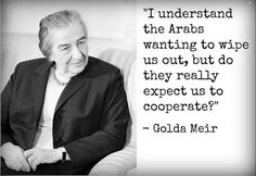 A classic quote from Golda Meir…unfortunately we seem to be cooperating more and more in recent years
