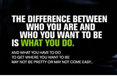 The difference between who you are and who you want to be is what you do. And what you have to do may not be pretty or may not come easy...
