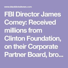 FBI Director James Comey: Received millions from Clinton Foundation, on their Corporate Partner Board, brother works for law firm that does Clinton Foundation taxes