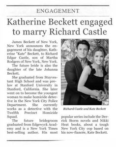 Esposito: Hey, Castle, looks like your love life made the paper again. Castle: Ah, what? All right. All right, who am I hooking up with now? Ryan: Novelist Richard Castle and New York police detective Katherine Beckett, both native New Yorkers, are pleased to announce their engagement. Castle: No, no, no, no, no, no, no, no. I didn't… I did… I didn't do this. Beckett: Actually, I did