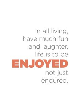 Life is to be enjoyed!    ~Gordon B. Hinckley