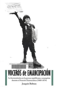 Beltrán, Joaquín --- Voceros de Emancipación: La hermenéutica en la prensa republicana y anarquista durante el Sexenio Democrático: 1868-1874  --- Barcelona: Editorial DESCONTROL