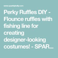 Perky Ruffles DIY - Flounce ruffles with fishing line for creating designer-looking costumes! - SPARKLY BELLY
