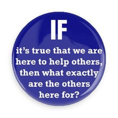 Funny Buttons - Custom Buttons - Promotional Badges - Funny Philosophical Sayings Pins - Wacky Buttons - If it's true that we are here to help others, then what exactly are the others here for?