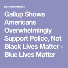 Gallup Shows Americans Overwhelmingly Support Police, Not Black Lives Matter - Blue Lives Matter
