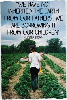 We have not inherited the earth from our fathers, we are borrowing it from our Children - Lester Brown #sustainability