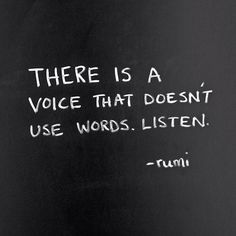There is a voice that doesn't use words. Listen.  - Rumi -