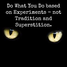 Do What You Do based on Experiments - not Tradition and Superstition.