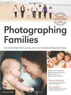 Photographing Families: Use Natural Light, Flash, Posing and More to Create Professional Images: Lou Jacobs Jr, Tammy Warnock: UConn access.
