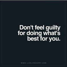 Inspirational Quotes:  Don't Feel Guilty for Doing What's Best for You.
