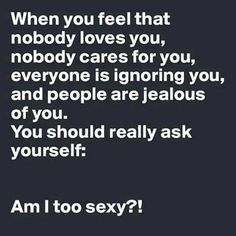 When you feel that nobody loves you, nobody cares for you, everyone is ignoring you, and people are jealous of you. You should really ask yourself: Am I too sexy? Lol, Nobody Cares, Jealous Of You, New Memes, Just For Laughs, Laugh Out Loud, Wise Words, Favorite Quotes, Funny Quotes